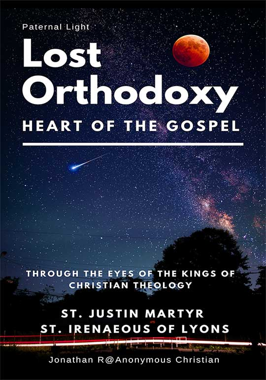 Lost Orthodoxy (Paternal Light – Heart of the Gospel through the Eyes of the Kings of Christian Theology St. Justin Martyr St. Irenaeous of Lyons] by Anonymous Christian